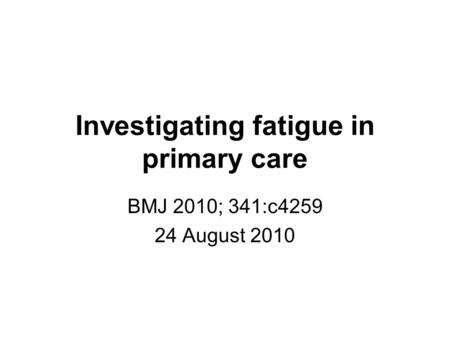 Investigating fatigue in primary care BMJ 2010; 341:c4259 24 August 2010.