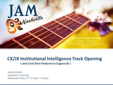 © 2015 Jenzabar, Inc. James Mueller Graceland University Wednesday May 27 th, 3:15pm – 4:15pm CX/JX Institutional Intelligence Track Opening ( and Cool.
