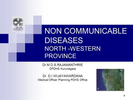1 NON COMMUNICABLE DISEASES NORTH -WESTERN PROVINCE Dr.M.D.S.RAJAMANTHRIE DPDHS Kurunegala Dr. D.I.WIJAYAWARDANA Medical Officer Planning PDHS Office.