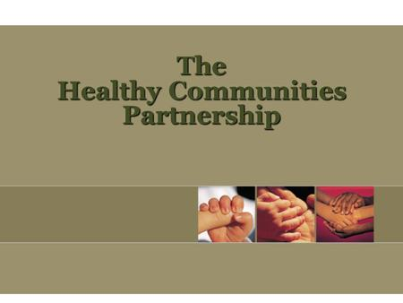 The Healthy Communities Partnership. Mission: … to improve the health and quality of life of the people and communities we serve.