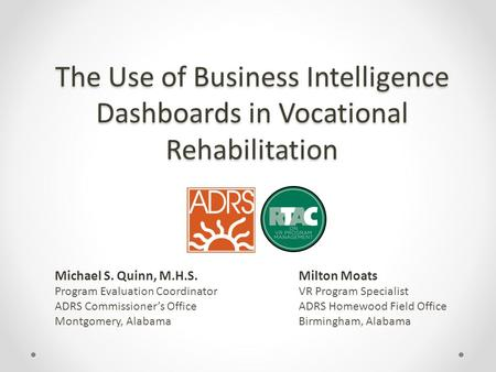 The Use of Business Intelligence Dashboards in Vocational Rehabilitation Milton Moats VR Program Specialist ADRS Homewood Field Office Birmingham, Alabama.