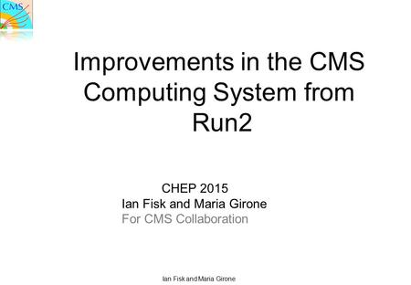 Ian Fisk and Maria Girone Improvements in the CMS Computing System from Run2 CHEP 2015 Ian Fisk and Maria Girone For CMS Collaboration.