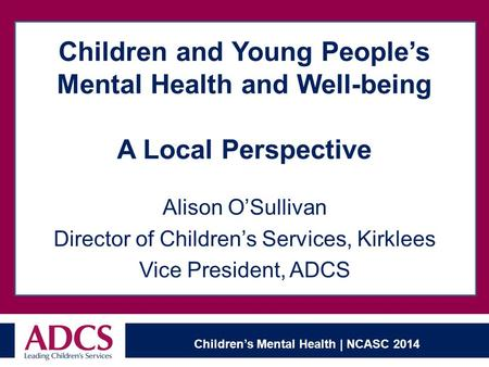 Children's Mental Health | NCASC 2014 Children and Young People's Mental Health and Well-being A Local Perspective Alison O'Sullivan Director of Children's.