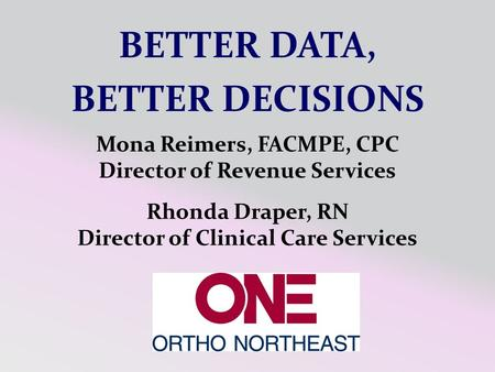 Rhonda Draper, RN Director of Clinical Care Services Mona Reimers, FACMPE, CPC Director of Revenue Services BETTER DATA, BETTER DECISIONS.