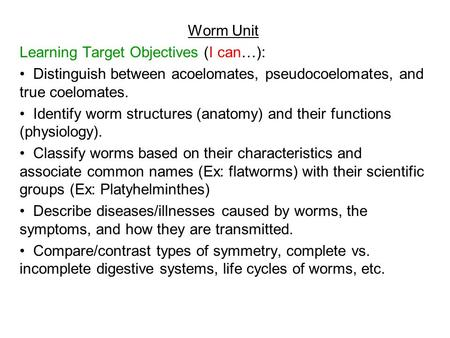 Worm Unit Learning Target Objectives (I can…): Distinguish between acoelomates, pseudocoelomates, and true coelomates. Identify worm structures (anatomy)