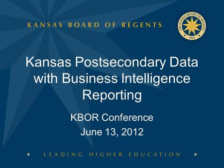 KBOR Conference June 13, 2012 Kansas Postsecondary Data with Business Intelligence Reporting.