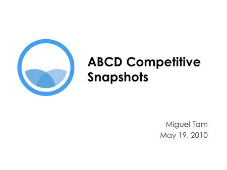 ABCD Competitive Snapshots Miguel Tam May 19, 2010.