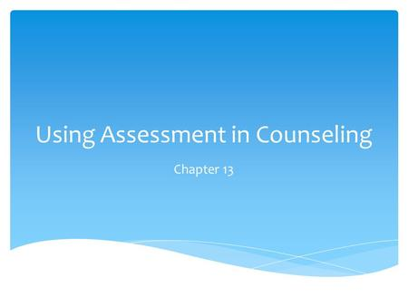 Using Assessment in Counseling Chapter 13.  Skilled counselors know how and when to either gather more assessment information or apply information gathered.