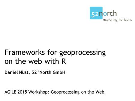 Frameworks for geoprocessing on the web with R Daniel Nüst, 52°North GmbH AGILE 2015 Workshop: Geoprocessing on the Web.