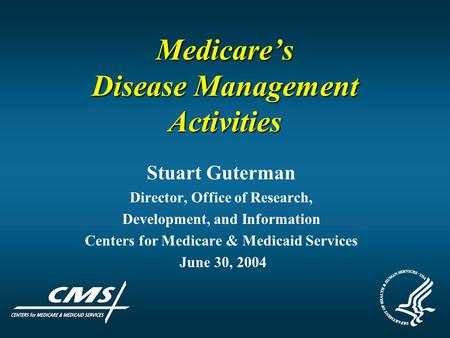 Medicare's Disease Management Activities Stuart Guterman Director, Office of Research, Development, and Information Centers for Medicare & Medicaid Services.