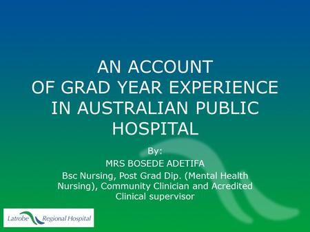 AN ACCOUNT OF GRAD YEAR EXPERIENCE IN AUSTRALIAN PUBLIC HOSPITAL By: MRS BOSEDE ADETIFA Bsc Nursing, Post Grad Dip. (Mental Health Nursing), Community.