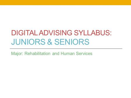 DIGITAL ADVISING SYLLABUS: JUNIORS & SENIORS Major: Rehabilitation and Human Services.
