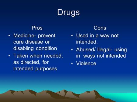 Drugs Pros Medicine- prevent cure disease or disabling condition Taken when needed, as directed, for intended purposes Cons Used in a way not intended.