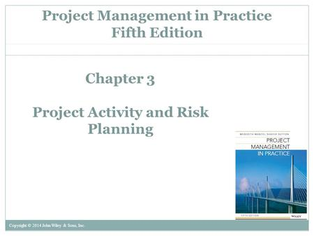 Project Management in Practice Fifth Edition Copyright © 2014 John Wiley & Sons, Inc. Chapter 3 Project Activity and Risk Planning.