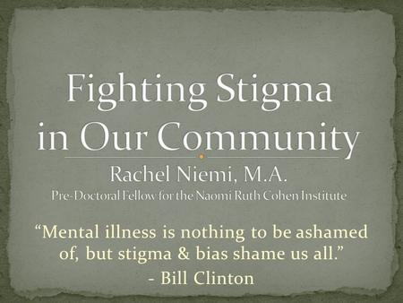 """Mental illness is nothing to be ashamed of, but stigma & bias shame us all."" - Bill Clinton."