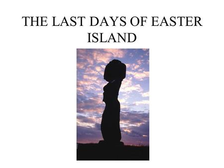 THE LAST DAYS OF EASTER ISLAND. WHERE IS EASTER ISLAND? Latitude: 27S 2000 miles west of South America 1400 miles from the island of Pitcairn Named April.
