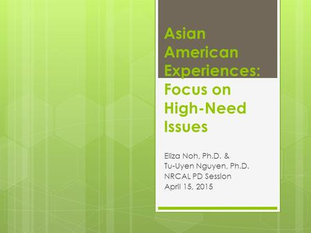 Asian American Experiences: Focus on High-Need Issues Eliza Noh, Ph.D. & Tu-Uyen Nguyen, Ph.D. NRCAL PD Session April 15, 2015.