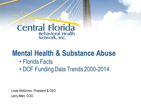 Linda McKinnon, President & CEO Larry Allen, COO Mental Health & Substance Abuse Florida Facts DCF Funding Data Trends 2000-2014.