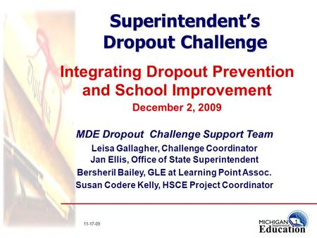 1 11-17-09 Superintendent's Dropout Challenge Integrating Dropout Prevention and School Improvement December 2, 2009 MDE Dropout Challenge Support Team.