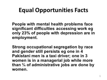 1 Equal Opportunities Facts Strong occupational segregation by race and gender still persists eg one in 4 Pakistani men is a taxi driver; one in 3 women.