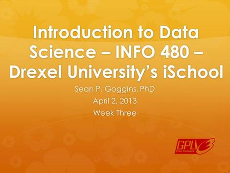 Introduction to Data Science – INFO 480 – Drexel University's iSchool Sean P. Goggins, PhD April 2, 2013 Week Three.