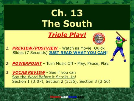 Ch. 13 The South Triple Play! 1. PREVIEW/POSTVIEW – Watch as Movie! Quick Slides (7 Seconds) JUST READ WHAT YOU CAN! 2. POWERPOINT – Turn Music Off - Play,