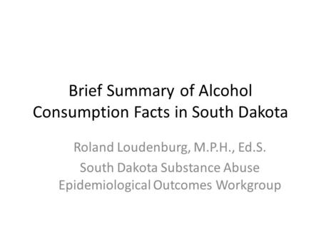 Brief Summary of Alcohol Consumption Facts in South Dakota Roland Loudenburg, M.P.H., Ed.S. South Dakota Substance Abuse Epidemiological Outcomes Workgroup.