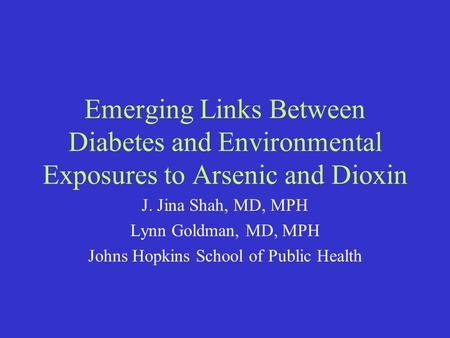 Emerging Links Between Diabetes and Environmental Exposures to Arsenic and Dioxin J. Jina Shah, MD, MPH Lynn Goldman, MD, MPH Johns Hopkins School of Public.