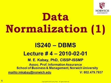 1 Copyright © 2010 Jerry Post. All rights reserved. Data Normalization (1) IS240 – DBMS Lecture # 4 – 2010-02-01 M. E. Kabay, PhD, CISSP-ISSMP Assoc. Prof.