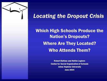 Locating the Dropout Crisis Which High Schools Produce the Nation's Dropouts? Where Are They Located? Who Attends Them? Robert Balfanz and Nettie Legters.