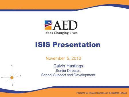 ISIS Presentation November 5, 2010 Calvin Hastings Senior Director, School Support and Development.