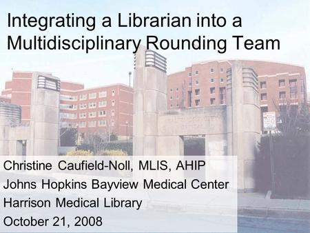 Integrating a Librarian into a Multidisciplinary Rounding Team Christine Caufield-Noll, MLIS, AHIP Johns Hopkins Bayview Medical Center Harrison Medical.