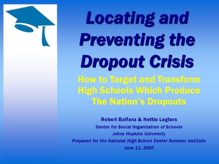 Locating and Preventing the Dropout Crisis How to Target and Transform High Schools Which Produce The Nation's Dropouts Robert Balfanz & Nettie Legters.
