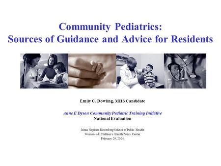 Community Pediatrics: Sources of Guidance and Advice for Residents Emily C. Dowling, MHS Candidate Anne E Dyson Community Pediatric Training Initiative.