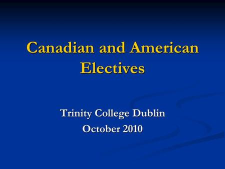 Canadian and American Electives Trinity College Dublin October 2010.