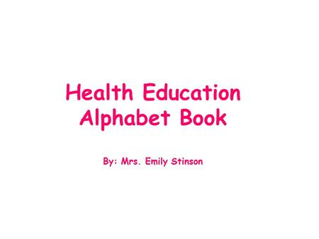 Health Education Alphabet Book By: Mrs. Emily Stinson.