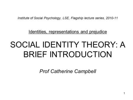 1 Institute of Social Psychology, LSE, Flagship lecture series, 2010-11 Identities, representations and prejudice SOCIAL IDENTITY THEORY: A BRIEF INTRODUCTION.