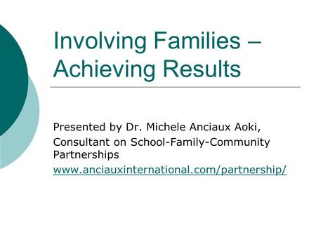 Involving Families – Achieving Results Presented by Dr. Michele Anciaux Aoki, Consultant on School-Family-Community Partnerships www.anciauxinternational.com/partnership/