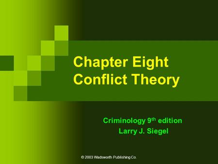 © 2003 Wadsworth Publishing Co. Chapter Eight Conflict Theory Criminology 9 th edition Larry J. Siegel.
