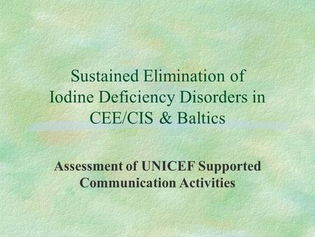 Sustained Elimination of Iodine Deficiency Disorders in CEE/CIS & Baltics Assessment of UNICEF Supported Communication Activities.