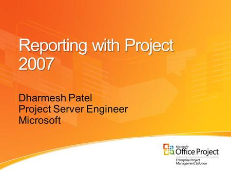 Reporting with Project 2007 Dharmesh Patel Project Server Engineer Microsoft.