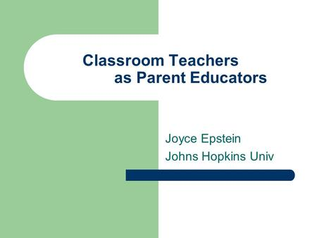 Classroom Teachers as Parent Educators Joyce Epstein Johns Hopkins Univ.