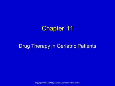 Copyright © 2013, 2010 by Saunders, an imprint of Elsevier Inc. Chapter 11 Drug Therapy in Geriatric Patients.