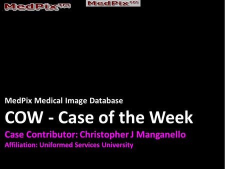 MedPix Medical Image Database COW - Case of the Week Case Contributor: Christopher J Manganello Affiliation: Uniformed Services University.