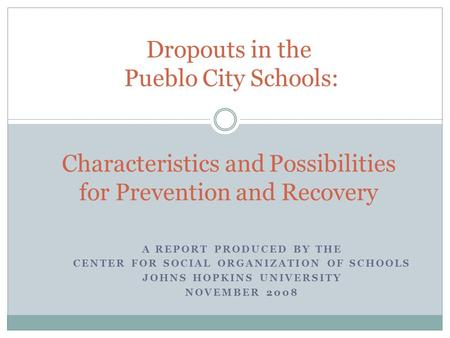 A REPORT PRODUCED BY THE CENTER FOR SOCIAL ORGANIZATION OF SCHOOLS JOHNS HOPKINS UNIVERSITY NOVEMBER 2008 Dropouts in the Pueblo City Schools: Characteristics.