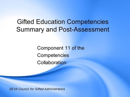 Gifted Education Competencies Summary and Post-Assessment Component 11 of the Competencies Collaboration SEVA Council for Gifted Administrators.