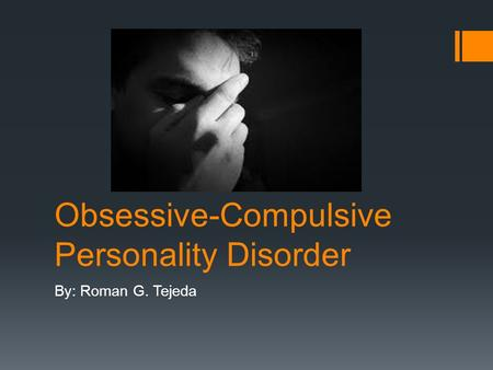Obsessive-Compulsive Personality Disorder By: Roman G. Tejeda.