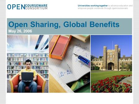 Universities working together to advance education and empower people worldwide through opencourseware. May 26, 2006Open Sharing, Global Benefits0 May.