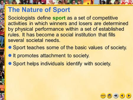 1 Chapter 3 The Nature of Sport Sociologists define sport as a set of competitive activities in which winners and losers are determined by physical performance.