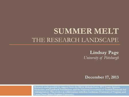 SUMMER MELT THE RESEARCH LANDSCAPE Lindsay Page University of Pittsburgh December 17, 2013 Research made possible by support from the Bill & Melinda Gates,